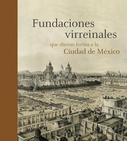 FUNDACIONES VIRREINALES QUE DIERON FORMA A LA CIUDAD DE MÉXICO