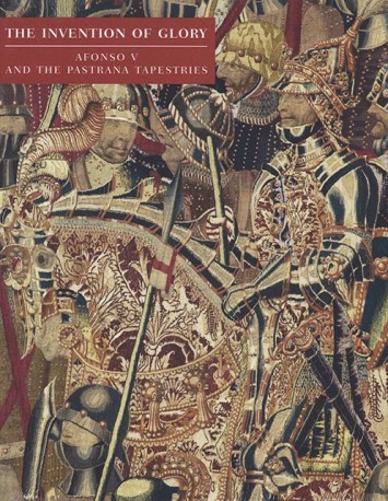 The Invention of Glory. Afonso V and the Pastrana Tapestries